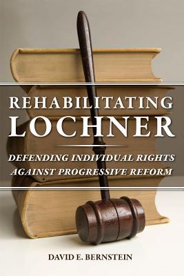 Rehabilitating Lochner By Bernstein, David E.